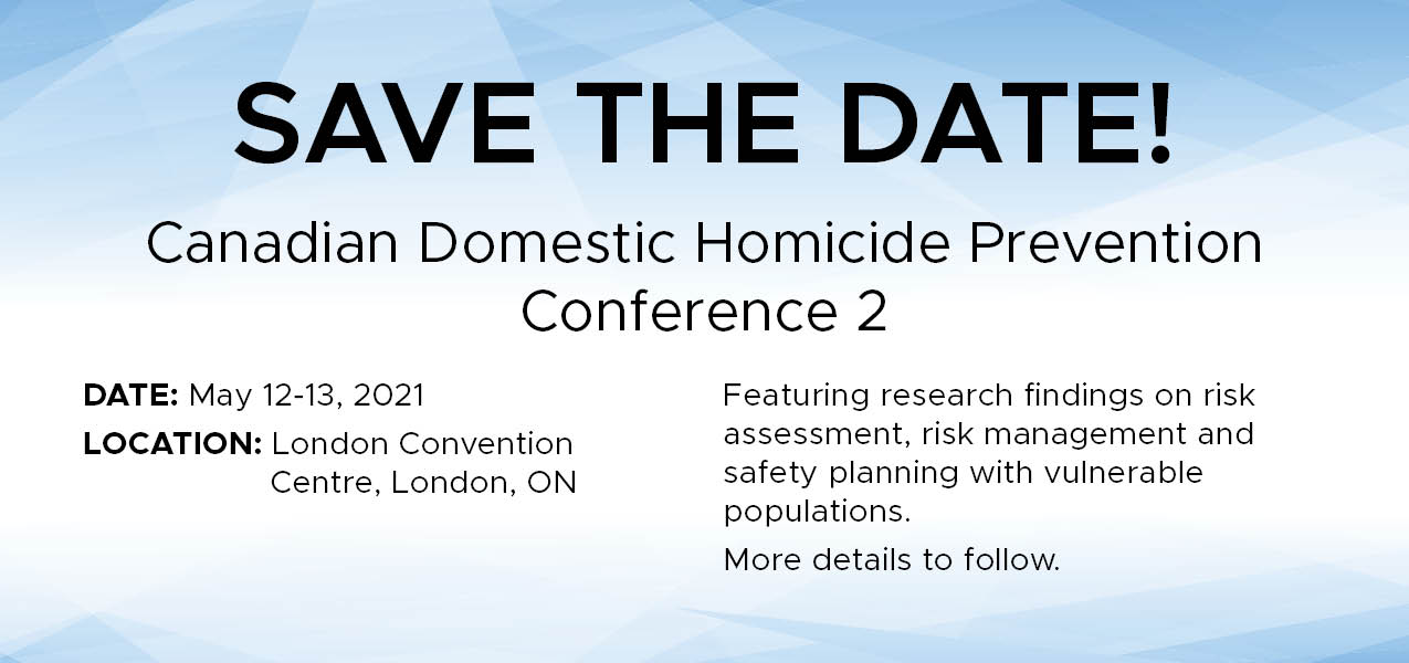 Save the Date! Canadian Domestic Homicide Prevention Conference 2 May 12-13, 2021 London Convention Centre London, ON    Featuring research findings on risk assessment, risk management and safety planning with vulnerable populations.  More details to follow.